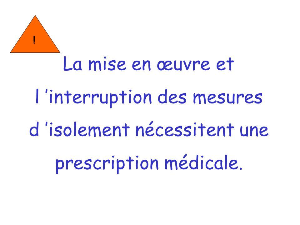 La mise en œuvre et l interruption des mesures d isolement nécessitent une prescription médicale. !