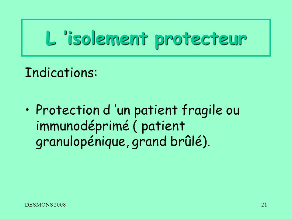DESMONS 200821 L isolement protecteur Indications: Protection d un patient fragile ou immunodéprimé ( patient granulopénique, grand brûlé).