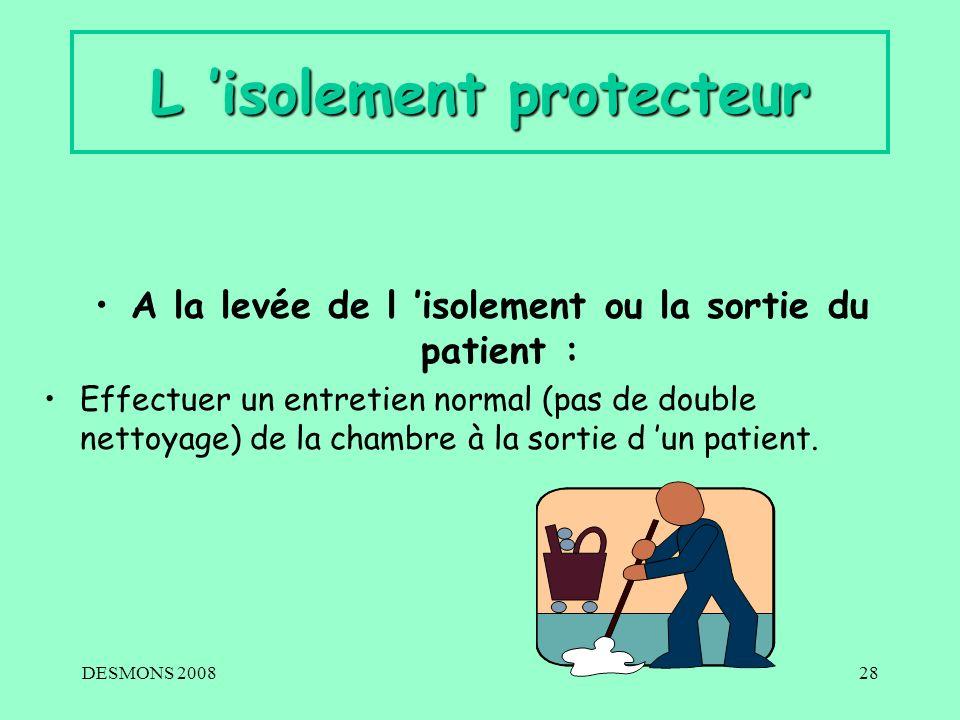 DESMONS 200828 L isolement protecteur A la levée de l isolement ou la sortie du patient : Effectuer un entretien normal (pas de double nettoyage) de l
