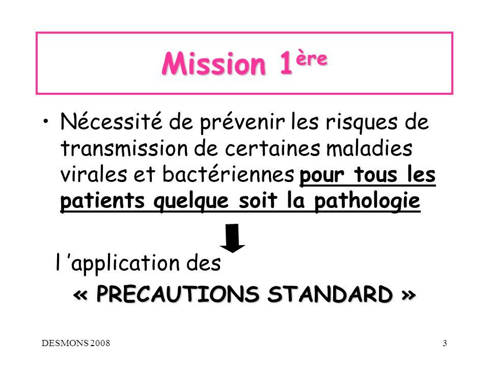 DESMONS 200814 Les précautions « A » = transmission aéroportée, fines particules < 5µ (« Droplet nuclei », poussières) Isolement en chambre individuelle, maintenue en pression négative, avec un renouvellement d air de 6 volumes/heure, porte fermée.