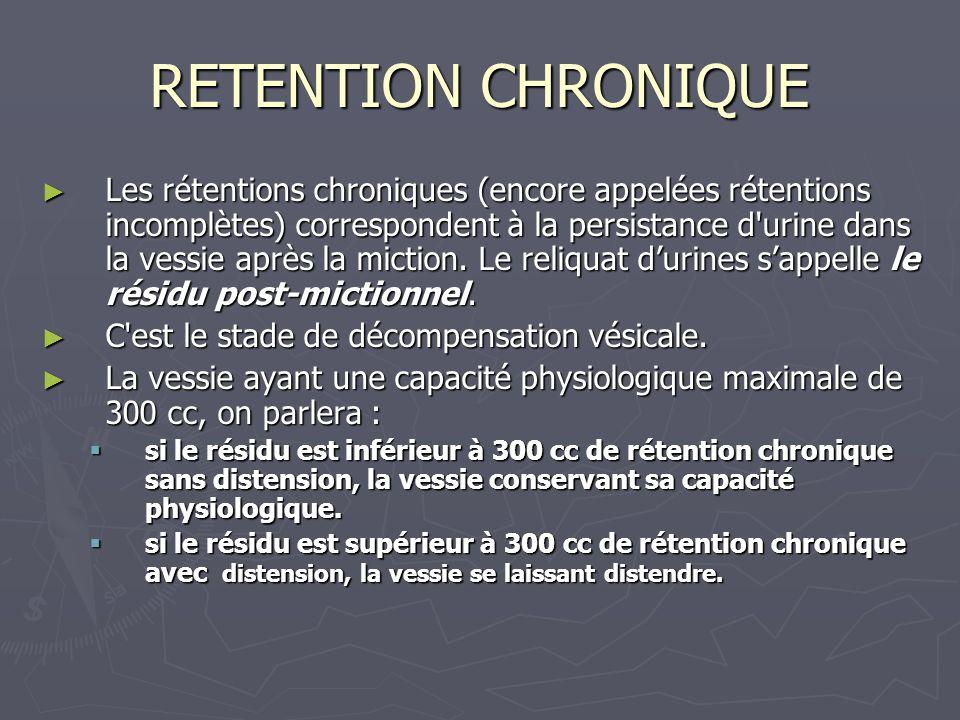 RETENTION CHRONIQUE Les rétentions chroniques (encore appelées rétentions incomplètes) correspondent à la persistance d urine dans la vessie après la miction.