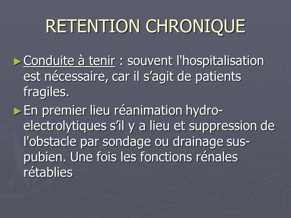 RETENTION CHRONIQUE Conduite à tenir : souvent l hospitalisation est nécessaire, car il sagit de patients fragiles.