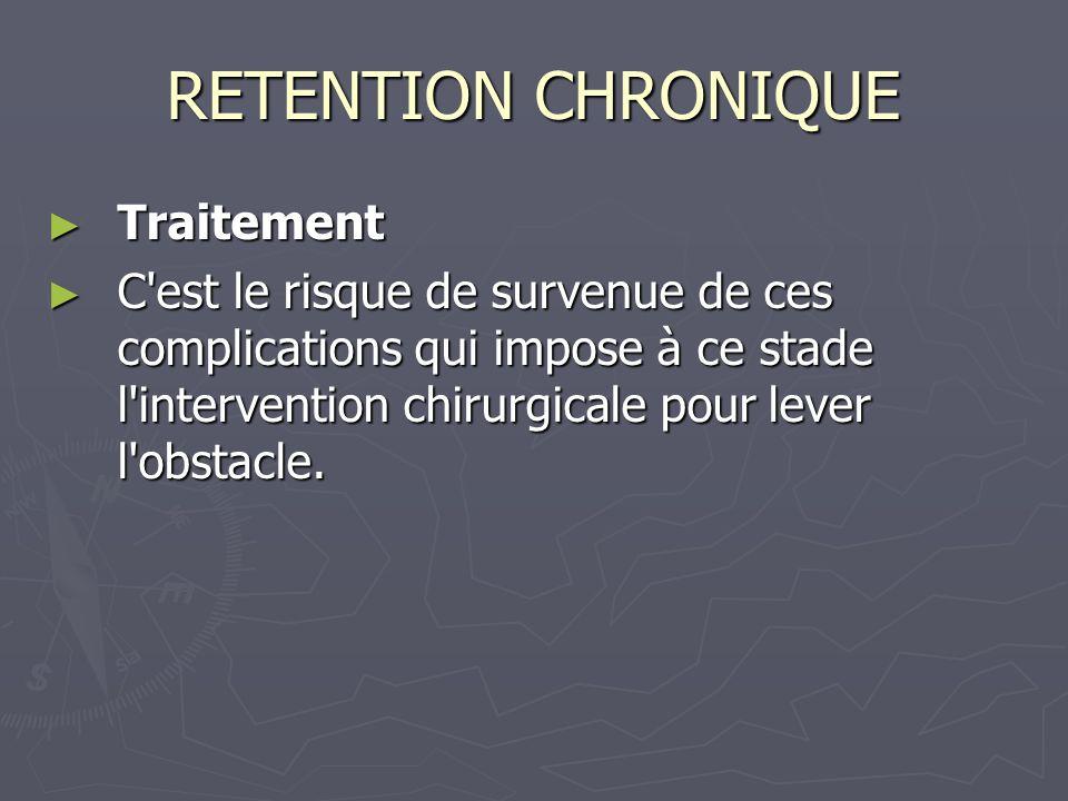 RETENTION CHRONIQUE Traitement Traitement C est le risque de survenue de ces complications qui impose à ce stade l intervention chirurgicale pour lever l obstacle.