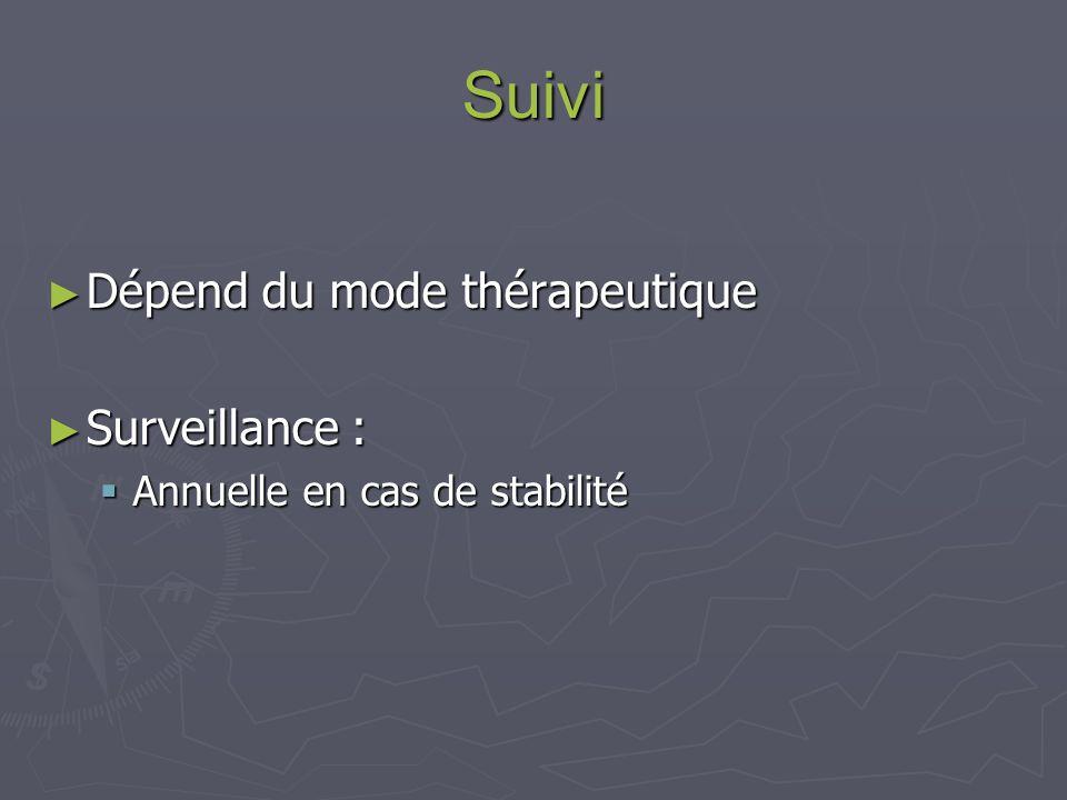 Suivi Dépend du mode thérapeutique Dépend du mode thérapeutique Surveillance : Surveillance : Annuelle en cas de stabilité Annuelle en cas de stabilité