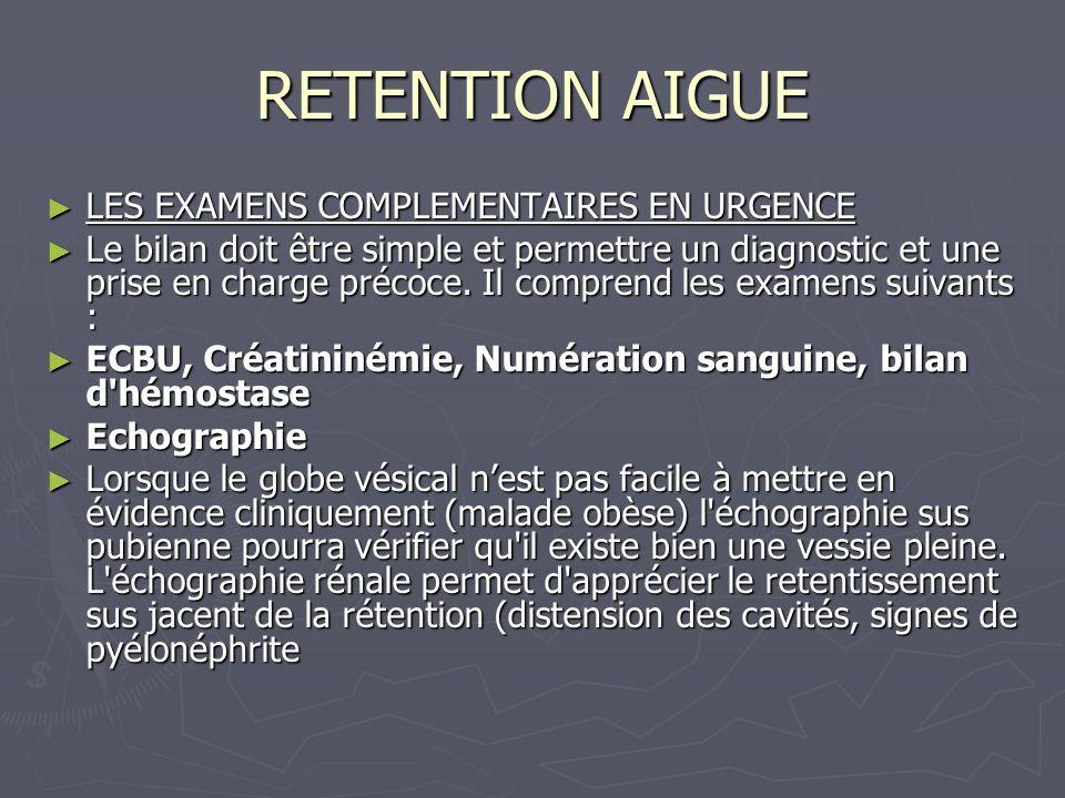 RETENTION AIGUE LES EXAMENS COMPLEMENTAIRES EN URGENCE LES EXAMENS COMPLEMENTAIRES EN URGENCE Le bilan doit être simple et permettre un diagnostic et une prise en charge précoce.
