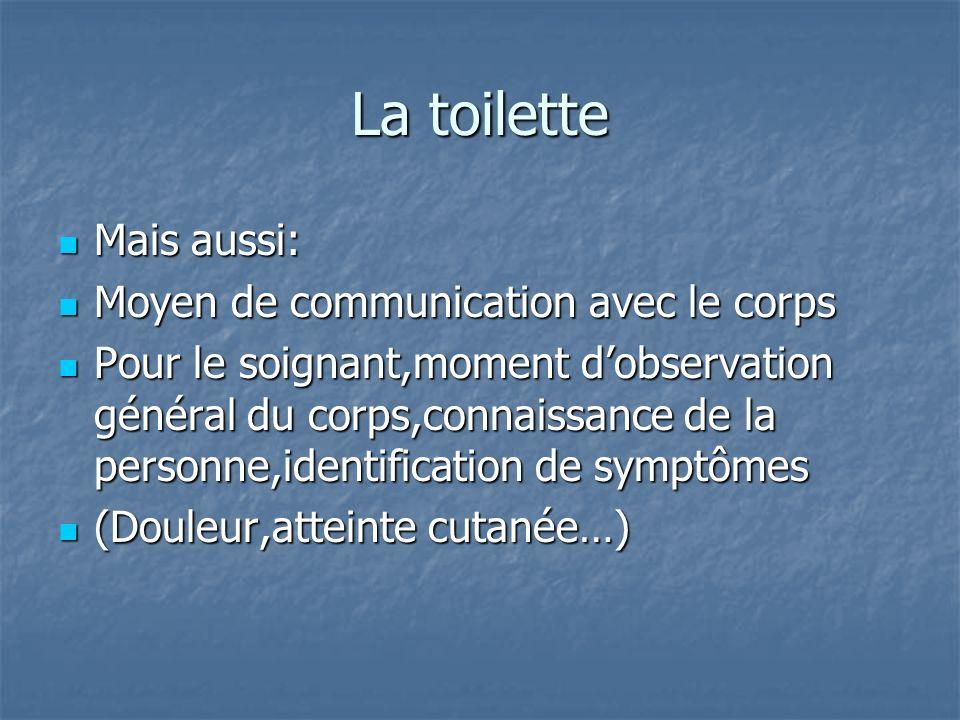 La toilette Mais aussi: Mais aussi: Moyen de communication avec le corps Moyen de communication avec le corps Pour le soignant,moment dobservation gén