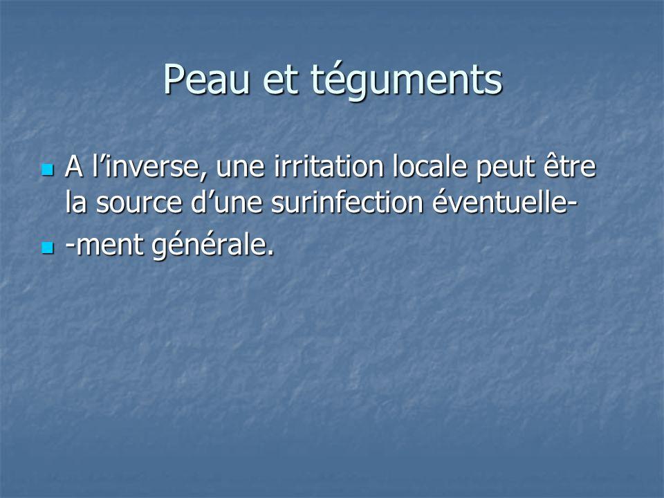 Peau et téguments A linverse, une irritation locale peut être la source dune surinfection éventuelle- A linverse, une irritation locale peut être la s