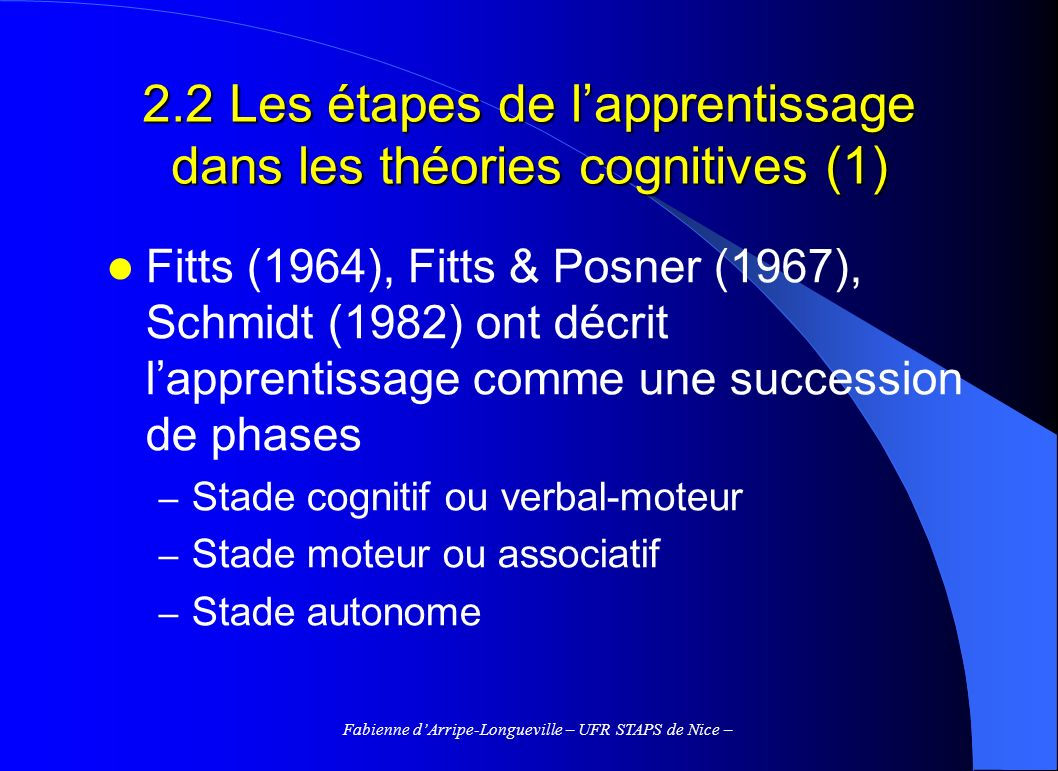 Fabienne dArripe-Longueville – UFR STAPS de Nice – 2.2 Les étapes de lapprentissage dans les théories cognitives (1) Fitts (1964), Fitts & Posner (1967), Schmidt (1982) ont décrit lapprentissage comme une succession de phases – Stade cognitif ou verbal-moteur – Stade moteur ou associatif – Stade autonome