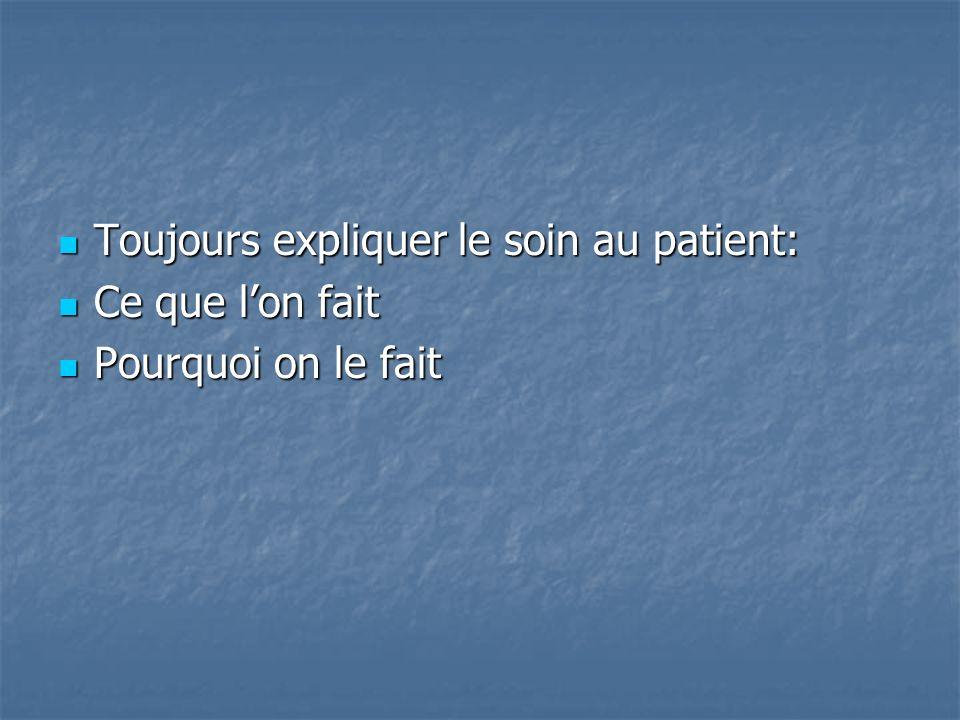Toujours expliquer le soin au patient: Toujours expliquer le soin au patient: Ce que lon fait Ce que lon fait Pourquoi on le fait Pourquoi on le fait