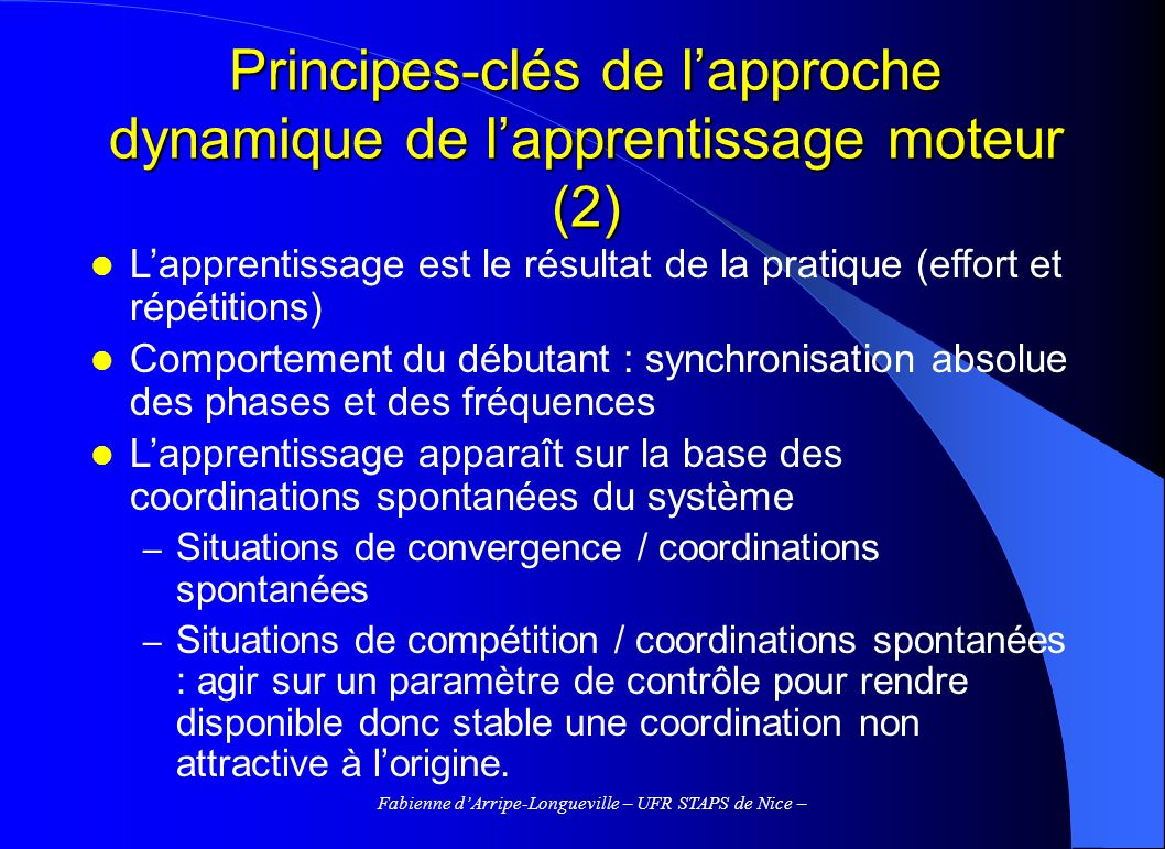 Fabienne dArripe-Longueville – UFR STAPS de Nice – Principes-clés de lapproche dynamique de lapprentissage moteur (2) Lapprentissage est le résultat d