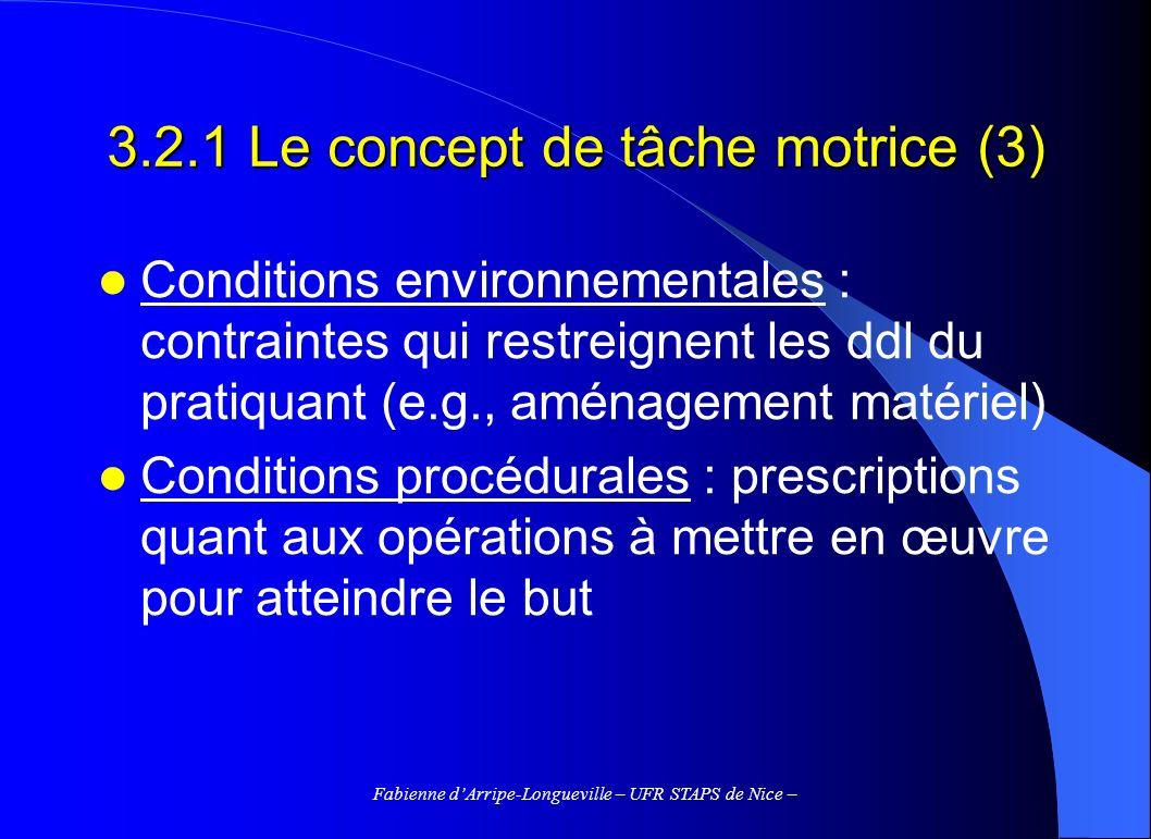 Fabienne dArripe-Longueville – UFR STAPS de Nice – 3.2.1 Le concept de tâche motrice (3) Conditions environnementales : contraintes qui restreignent l