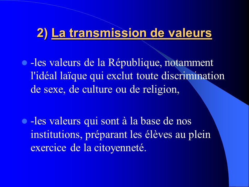 2) La transmission de valeurs -les valeurs de la République, notamment l'idéal laïque qui exclut toute discrimination de sexe, de culture ou de religi