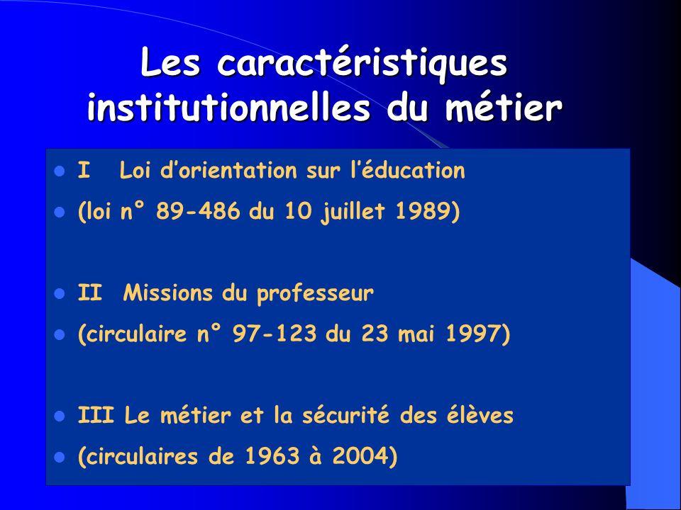 Les caractéristiques institutionnelles du métier I Loi dorientation sur léducation (loi n° 89-486 du 10 juillet 1989) II Missions du professeur (circu