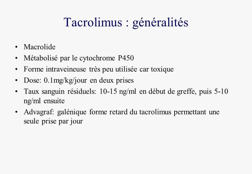 Tacrolimus : généralités Macrolide Métabolisé par le cytochrome P450 Forme intraveineuse très peu utilisée car toxique Dose: 0.1mg/kg/jour en deux prises Taux sanguin résiduels: 10-15 ng/ml en début de greffe, puis 5-10 ng/ml ensuite Advagraf: galénique forme retard du tacrolimus permettant une seule prise par jour