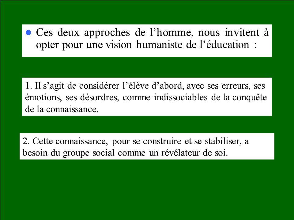 Ces deux approches de lhomme, nous invitent à opter pour une vision humaniste de léducation : 1. Il sagit de considérer lélève dabord, avec ses erreur