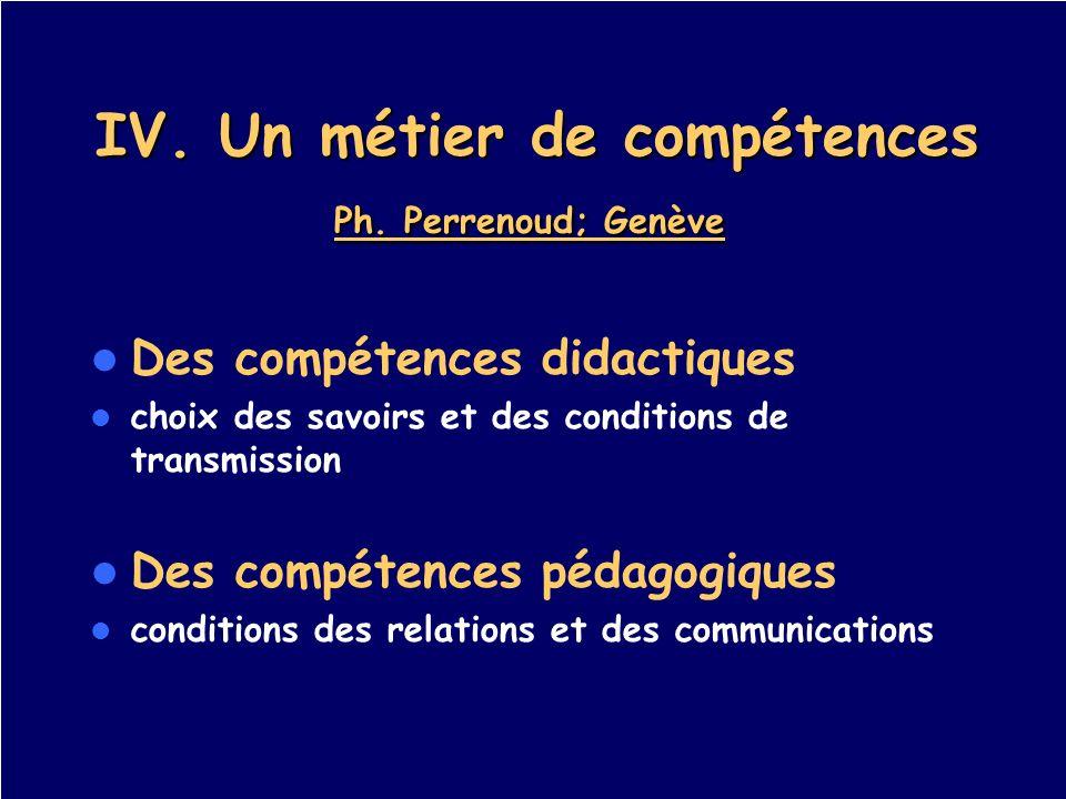 IV. Un métier de compétences Ph. Perrenoud; Genève IV. Un métier de compétences Ph. Perrenoud; Genève Des compétences didactiques choix des savoirs et