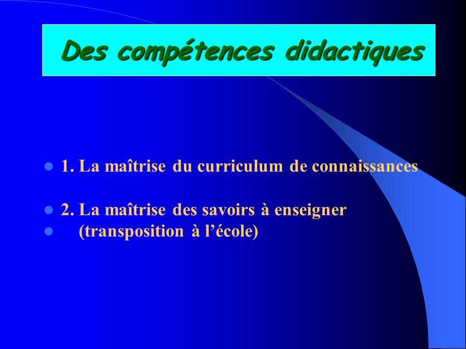 Des compétences didactiques 1. La maîtrise du curriculum de connaissances 2. La maîtrise des savoirs à enseigner (transposition à lécole)