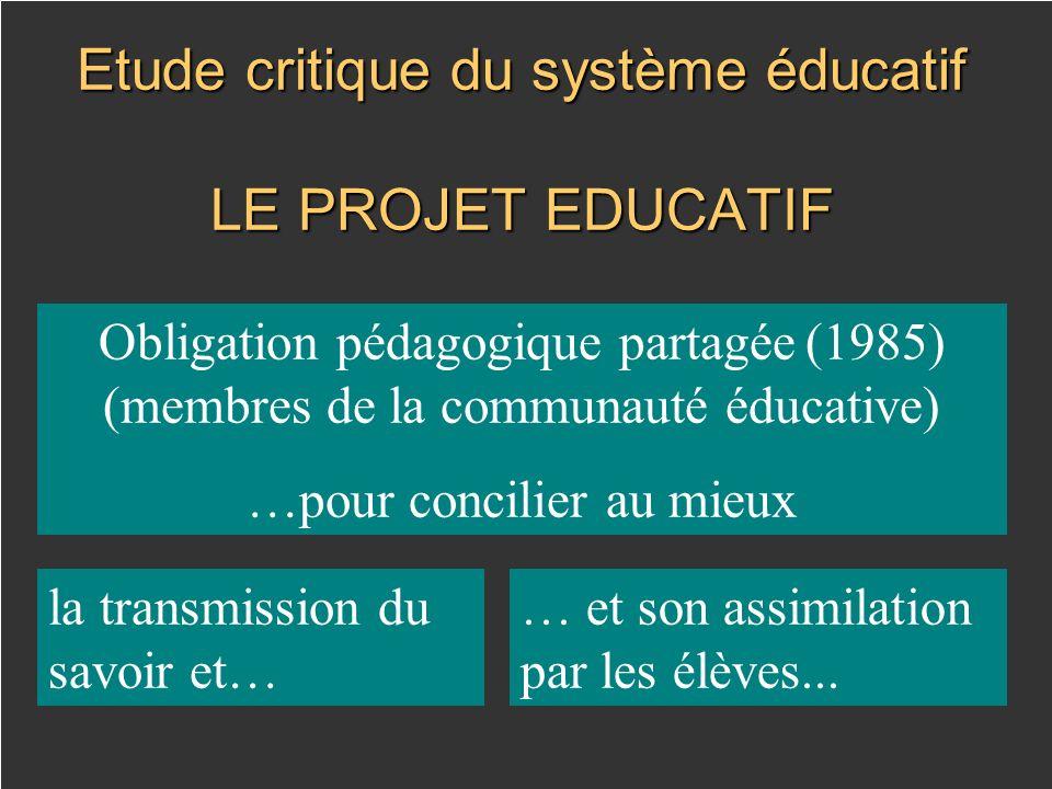 Etude critique du système éducatif LE PROJET EDUCATIF Obligation pédagogique partagée (1985) (membres de la communauté éducative) …pour concilier au mieux la transmission du savoir et… … et son assimilation par les élèves...