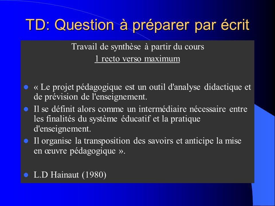 TD: Question à préparer par écrit Travail de synthèse à partir du cours 1 recto verso maximum « Le projet pédagogique est un outil d analyse didactique et de prévision de l enseignement.