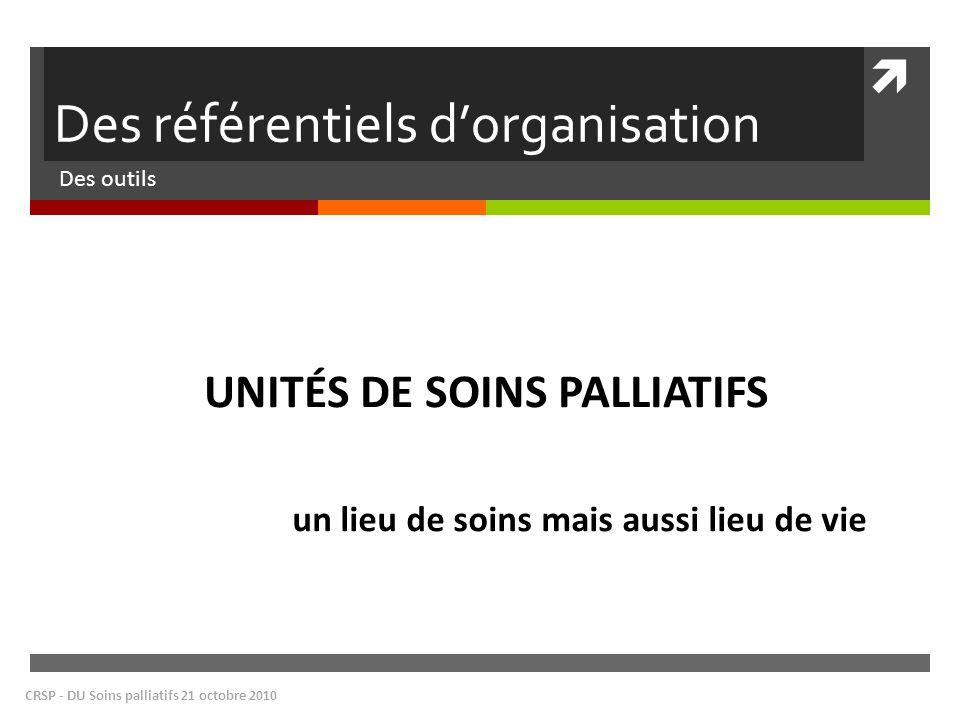 Des référentiels dorganisation Des outils CRSP - DU Soins palliatifs 21 octobre 2010 UNITÉS DE SOINS PALLIATIFS un lieu de soins mais aussi lieu de vi