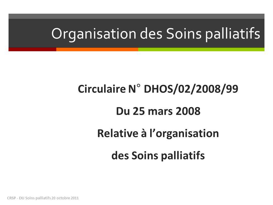 Organisation des Soins palliatifs Circulaire N° DHOS/02/2008/99 Du 25 mars 2008 Relative à lorganisation des Soins palliatifs CRSP - DU Soins palliatifs 20 octobre 2011