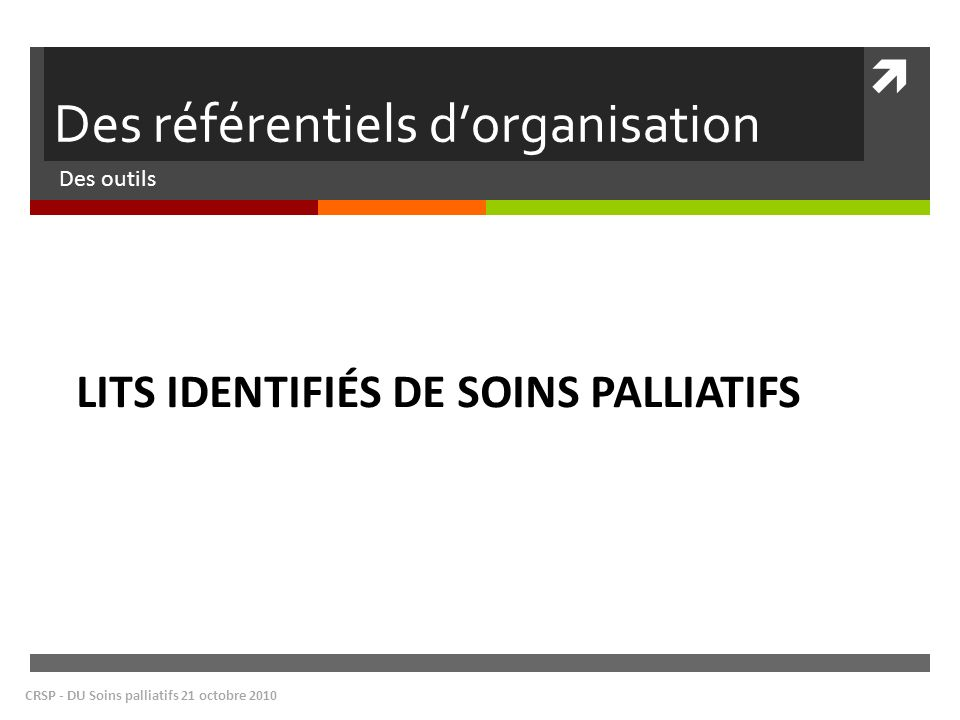 Des référentiels dorganisation Des outils CRSP - DU Soins palliatifs 21 octobre 2010 LITS IDENTIFIÉS DE SOINS PALLIATIFS