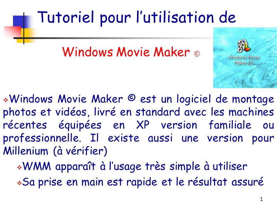 1 Tutoriel pour lutilisation de Windows Movie Maker © Windows Movie Maker © est un logiciel de montage photos et vidéos, livré en standard avec les machines récentes équipées en XP version familiale ou professionnelle.