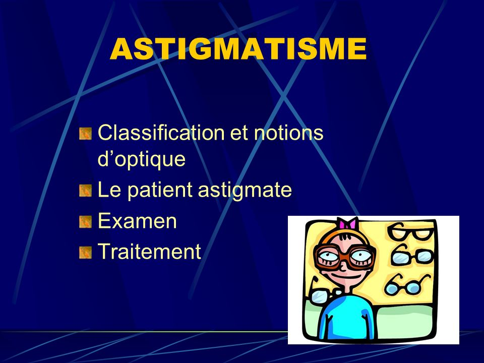ASTIGMATISME Classification et notions doptique Le patient astigmate Examen Traitement