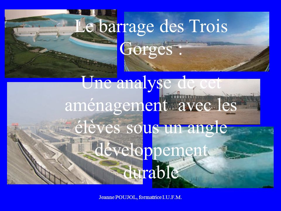 Jeanne POUJOL, formatrice I.U.F.M. Le barrage des Trois Gorges : Une analyse de cet aménagement avec les élèves sous un angle développement durable