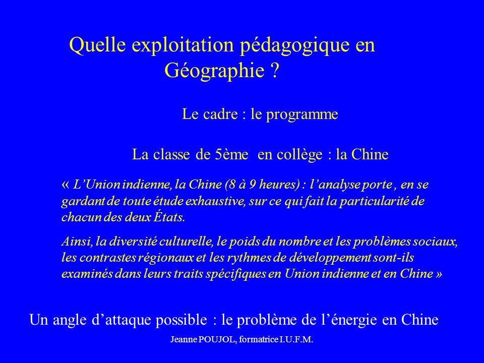 Jeanne POUJOL, formatrice I.U.F.M. Quelle exploitation pédagogique en Géographie ? Le cadre : le programme La classe de 5ème en collège : la Chine « L
