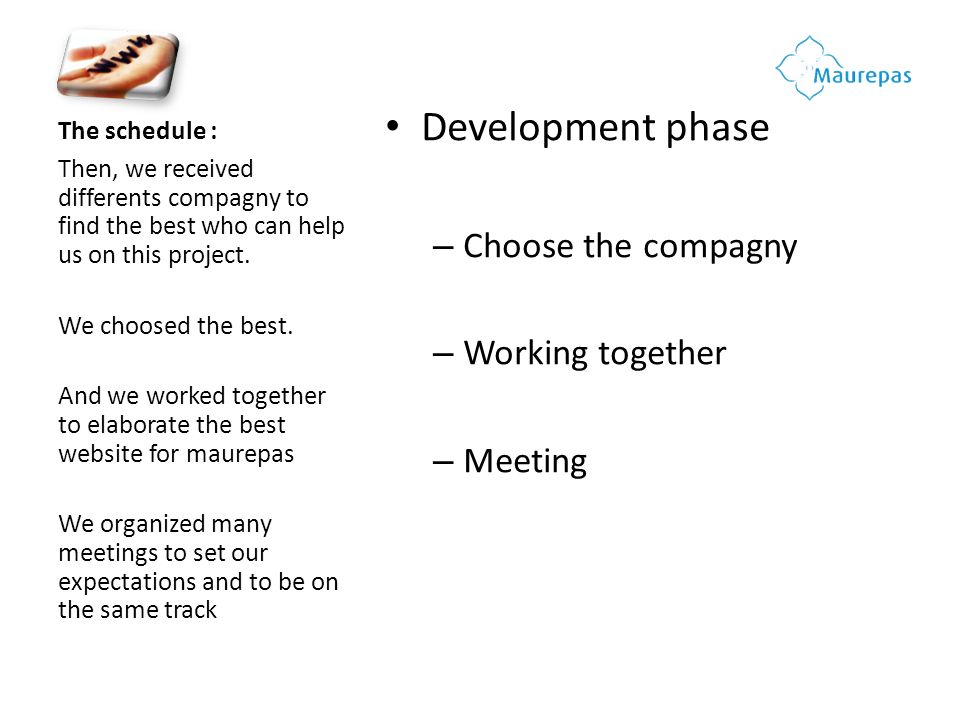 The schedule : Development phase – Choose the compagny – Working together – Meeting Then, we received differents compagny to find the best who can hel