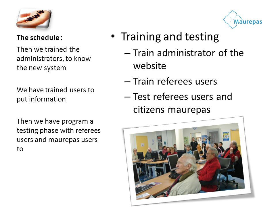 The schedule : Training and testing – Train administrator of the website – Train referees users – Test referees users and citizens maurepas Then we trained the administrators, to know the new system We have trained users to put information Then we have program a testing phase with referees users and maurepas users to