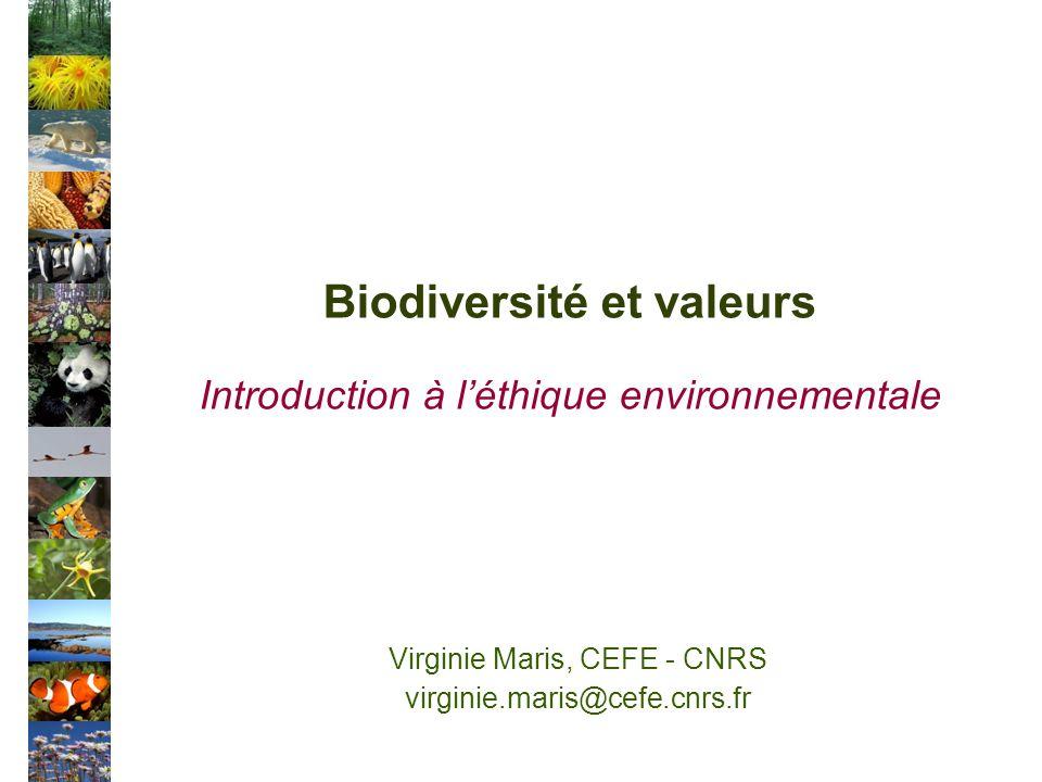 Biodiversité et valeurs Introduction à léthique environnementale Virginie Maris, CEFE - CNRS virginie.maris@cefe.cnrs.fr