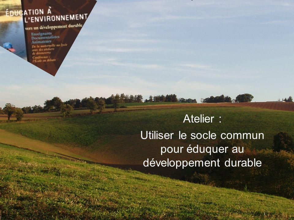 Atelier : Utiliser le socle commun pour éduquer au développement durable Education au Développement Durable Mercredi 7 mai 2008 IUFM de Montpellier