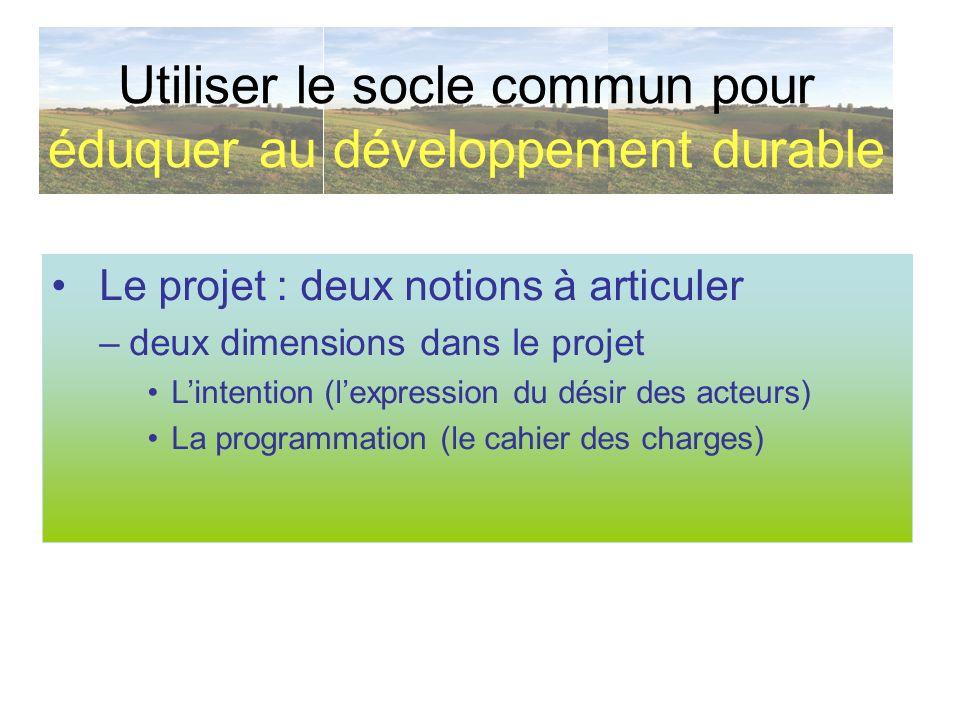 Utiliser le socle commun pour éduquer au développement durable Le projet : deux notions à articuler –deux dimensions dans le projet Lintention (lexpre