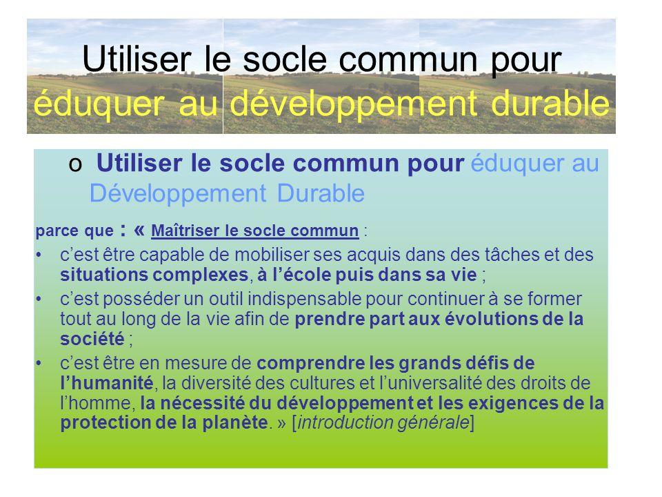 Utiliser le socle commun pour éduquer au développement durable o Utiliser le socle commun pour éduquer au Développement Durable parce que : « Maîtrise