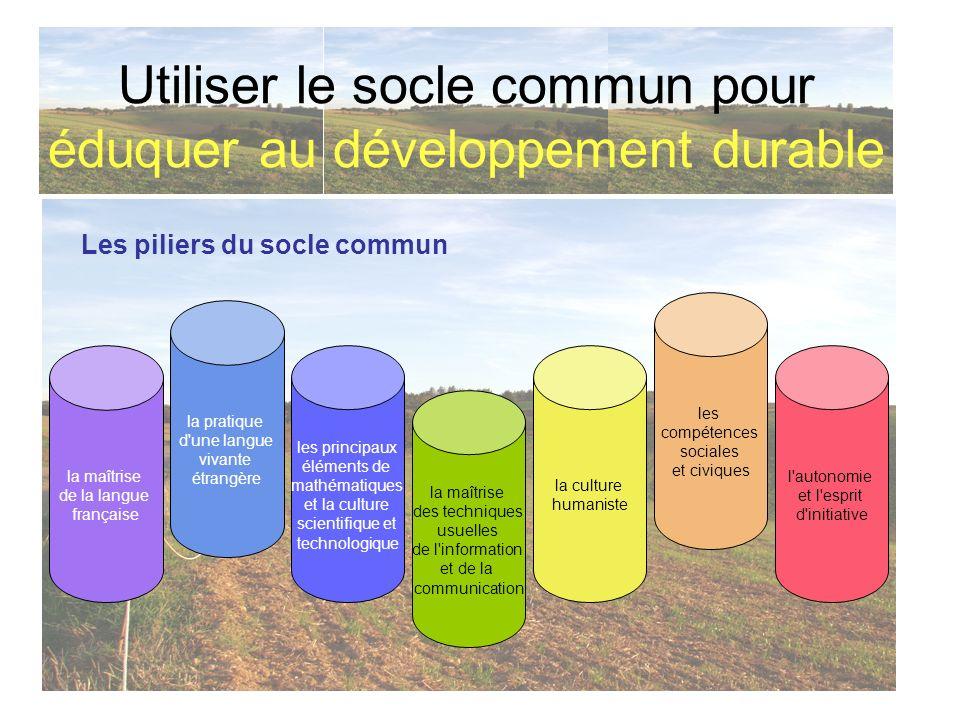 Utiliser le socle commun pour éduquer au développement durable Les piliers du socle commun la maîtrise de la langue française la pratique d'une langue
