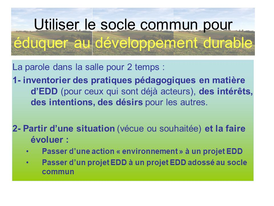 La parole dans la salle pour 2 temps : 1- inventorier des pratiques pédagogiques en matière dEDD (pour ceux qui sont déjà acteurs), des intérêts, des