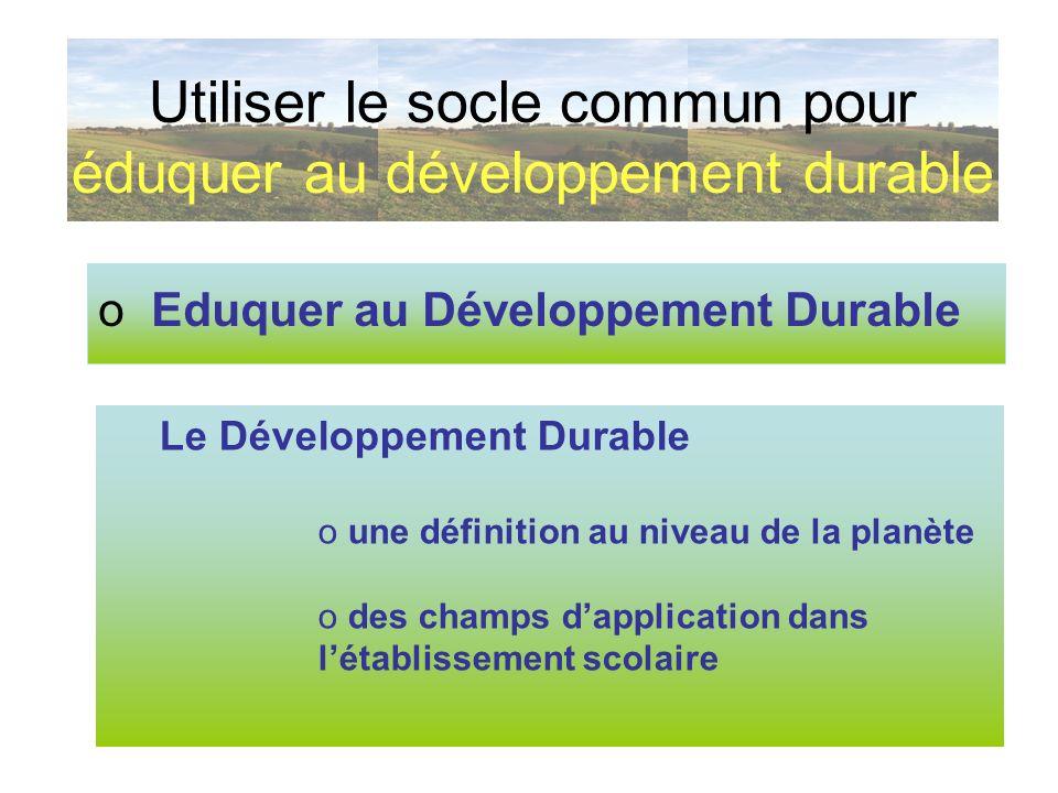 o Eduquer au Développement Durable Utiliser le socle commun pour éduquer au développement durable Le Développement Durable o une définition au niveau