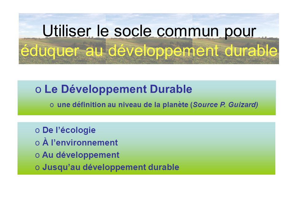 oLe Développement Durable oune définition au niveau de la planète (Source P. Guizard) Utiliser le socle commun pour éduquer au développement durable o