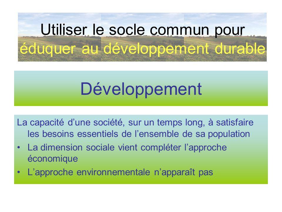 Développement durable « Un développement qui répond aux besoins du présent sans compromettre la capacité des générations futures de répondre aux leurs » Rapport Brundtland – 1987, cité par le BO du 15 juillet 2004 Utiliser le socle commun pour éduquer au développement durable