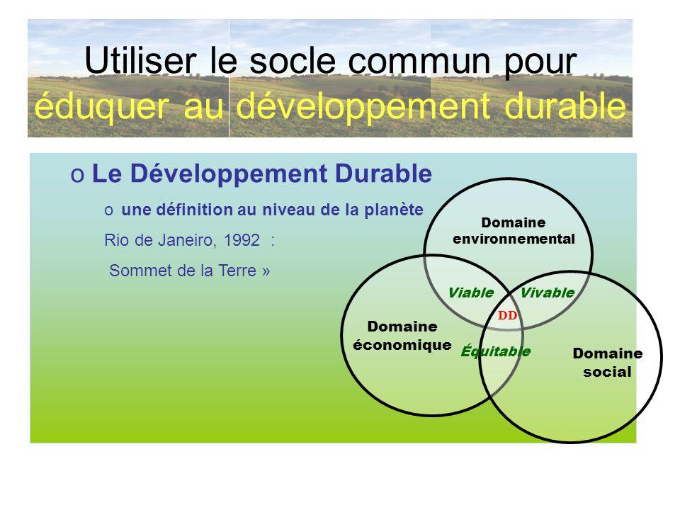 oLe Développement Durable oune définition au niveau de la planète Rio de Janeiro, 1992 : Sommet de la Terre » Utiliser le socle commun pour éduquer au