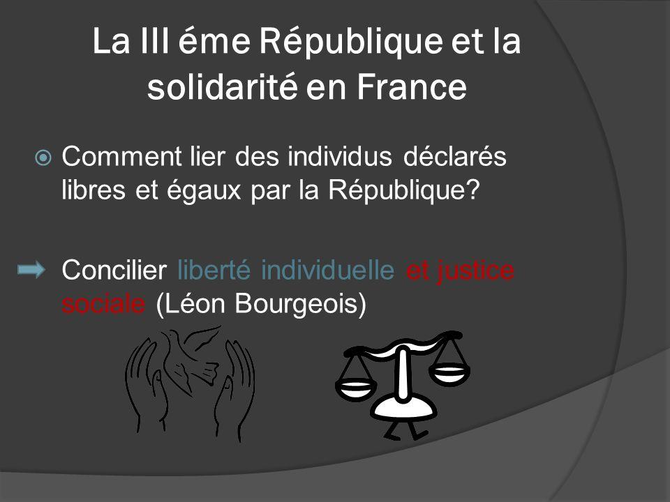 La III éme République et la solidarité en France Comment lier des individus déclarés libres et égaux par la République? Concilier liberté individuelle