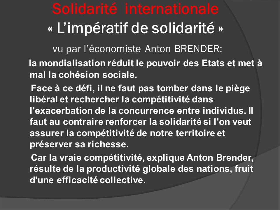 Solidarité internationale « Limpératif de solidarité » vu par léconomiste Anton BRENDER: la mondialisation réduit le pouvoir des Etats et met à mal la