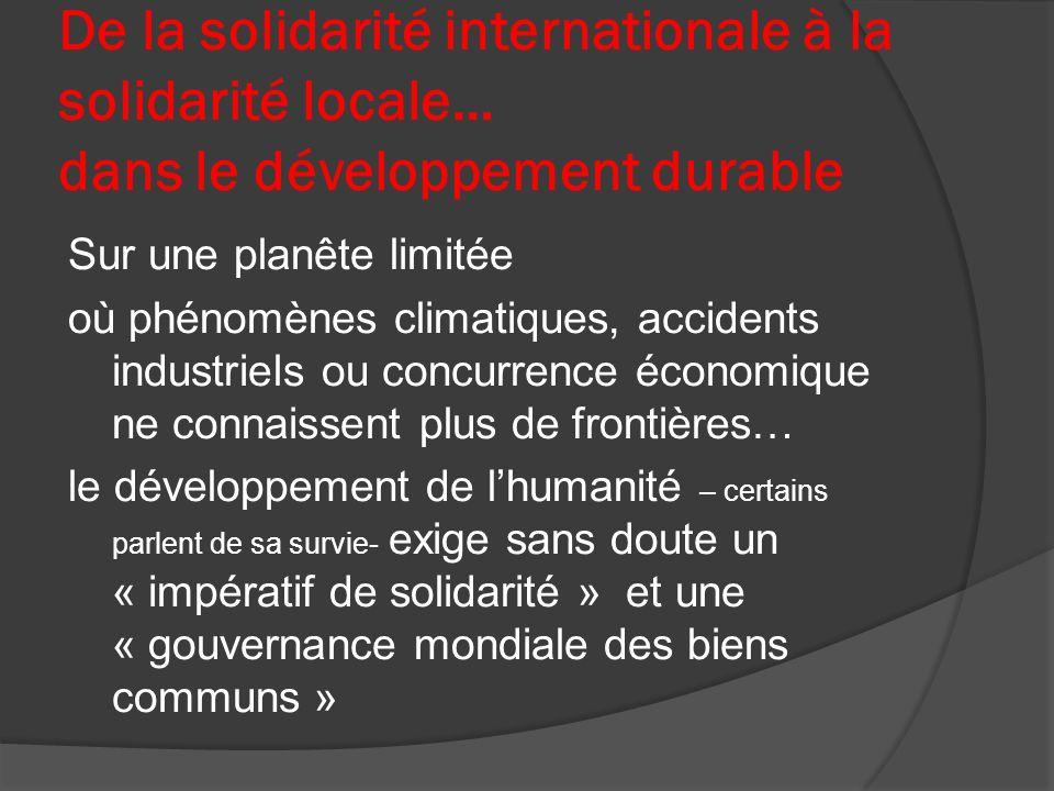 De la solidarité internationale à la solidarité locale… dans le développement durable Sur une planête limitée où phénomènes climatiques, accidents industriels ou concurrence économique ne connaissent plus de frontières… le développement de lhumanité – certains parlent de sa survie- exige sans doute un « impératif de solidarité » et une « gouvernance mondiale des biens communs »