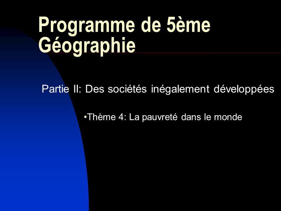 Programme de 5ème Géographie Partie II: Des sociétés inégalement développées Thème 4: La pauvreté dans le monde