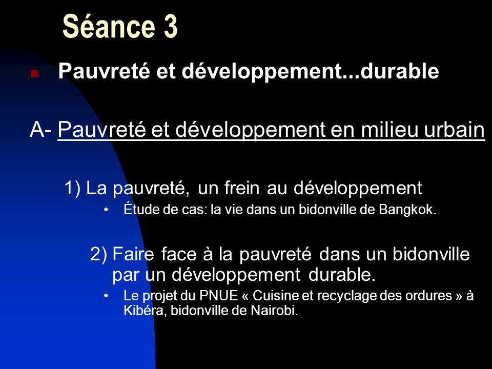 Séance 3 Pauvreté et développement...durable A- Pauvreté et développement en milieu urbain 1) La pauvreté, un frein au développement Étude de cas: la vie dans un bidonville de Bangkok.