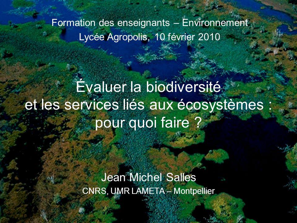 Évaluer la biodiversité et les services liés aux écosystèmes : pour quoi faire ? Jean Michel Salles CNRS, UMR LAMETA – Montpellier Formation des ensei