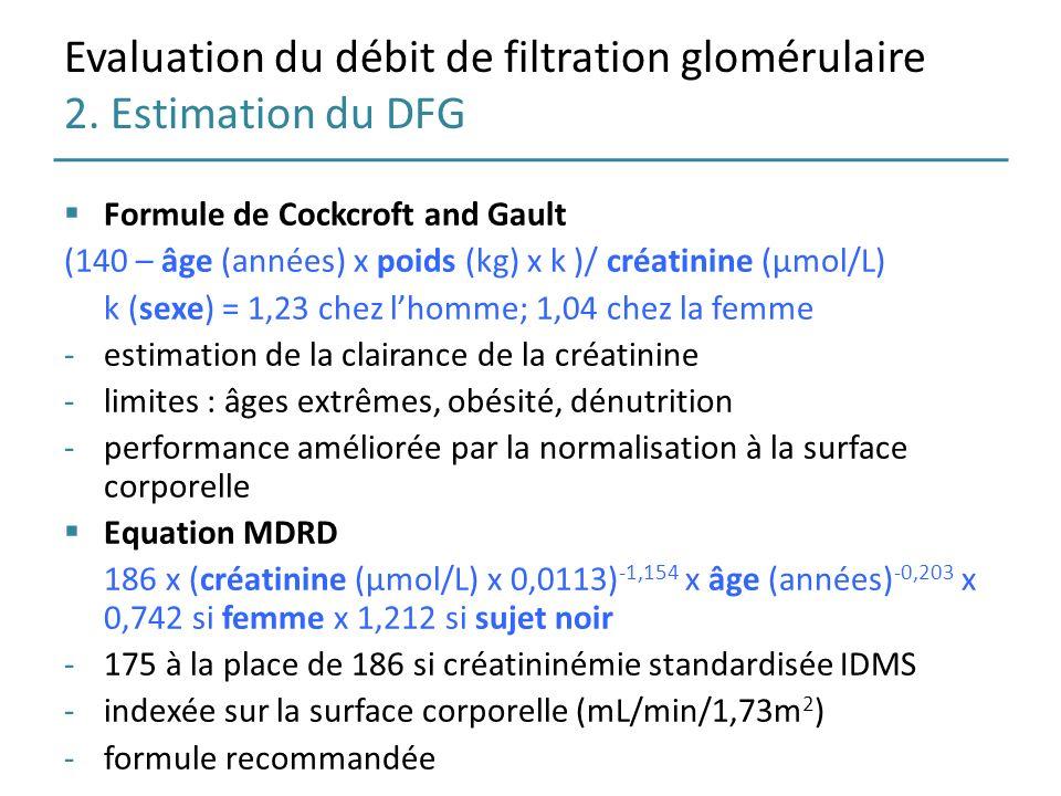 Evaluation du débit de filtration glomérulaire 2. Estimation du DFG Formule de Cockcroft and Gault (140 – âge (années) x poids (kg) x k )/ créatinine