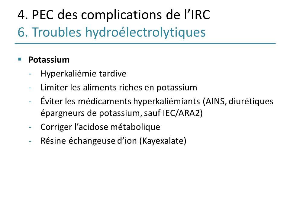 4. PEC des complications de lIRC 6. Troubles hydroélectrolytiques Potassium -Hyperkaliémie tardive -Limiter les aliments riches en potassium -Éviter l